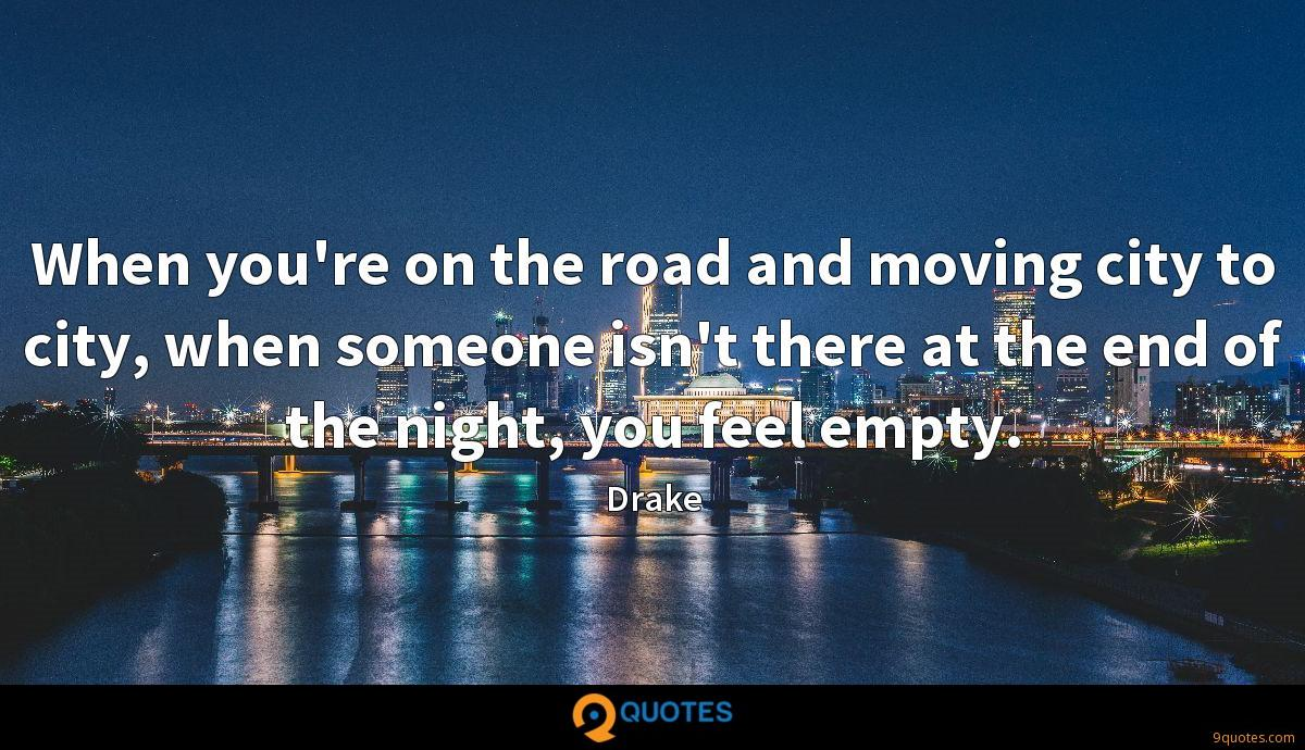 When you're on the road and moving city to city, when someone isn't there at the end of the night, you feel empty.