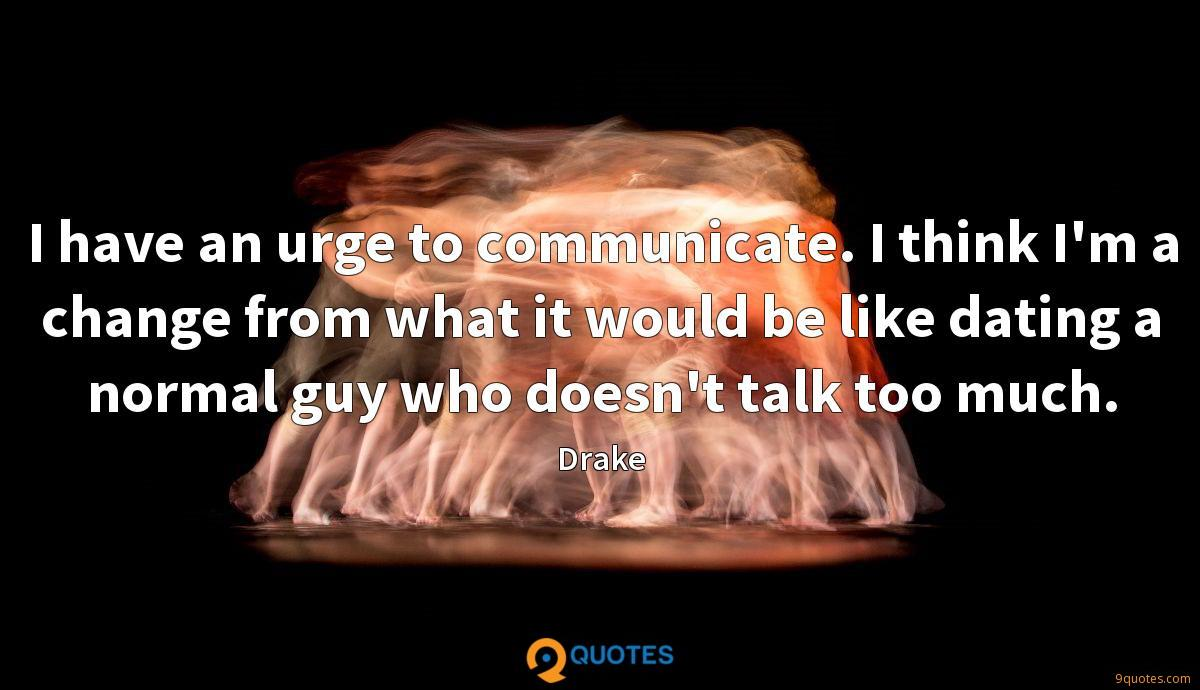 I have an urge to communicate. I think I'm a change from what it would be like dating a normal guy who doesn't talk too much.