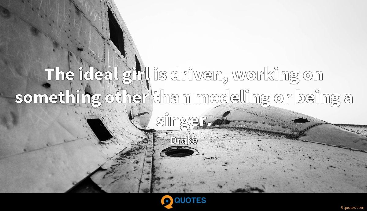 The ideal girl is driven, working on something other than modeling or being a singer.