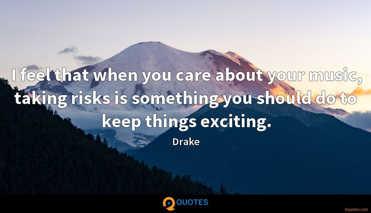 I feel that when you care about your music, taking risks is something you should do to keep things exciting.