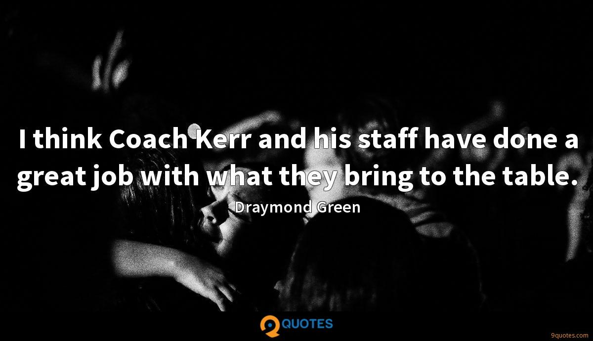 I think Coach Kerr and his staff have done a great job with what they bring to the table.