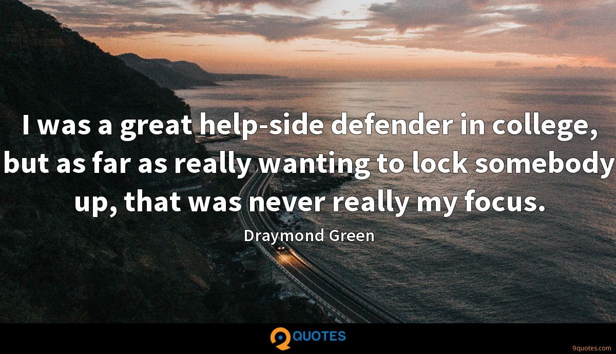 I was a great help-side defender in college, but as far as really wanting to lock somebody up, that was never really my focus.