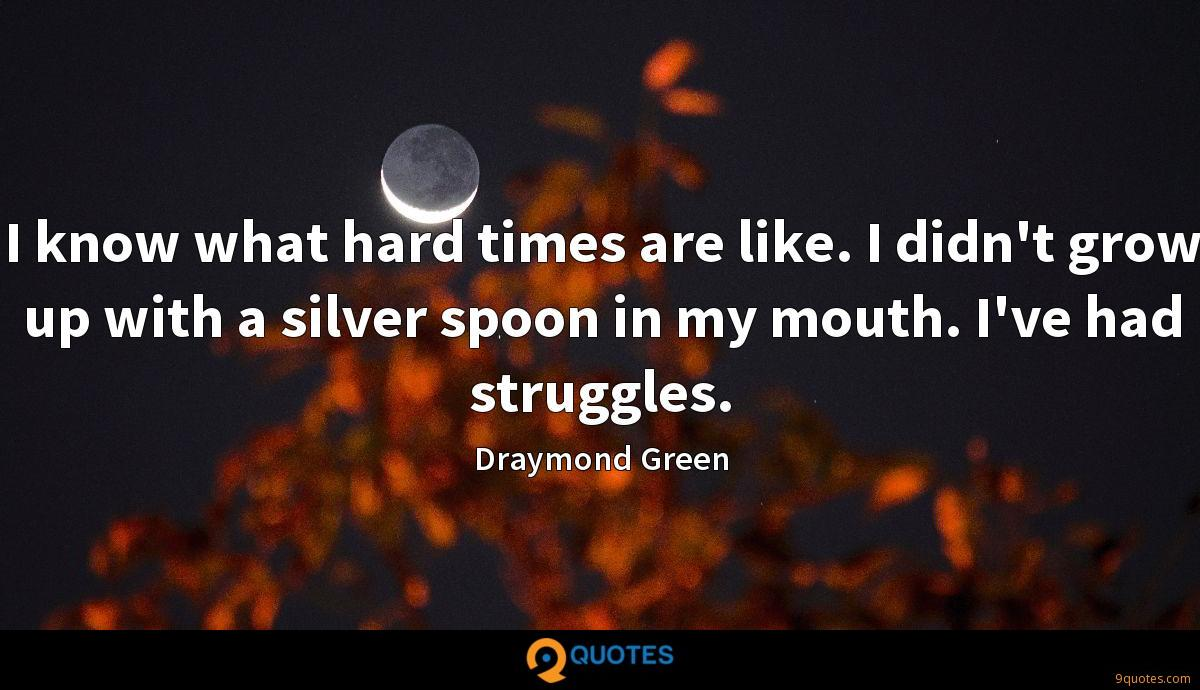 I know what hard times are like. I didn't grow up with a silver spoon in my mouth. I've had struggles.