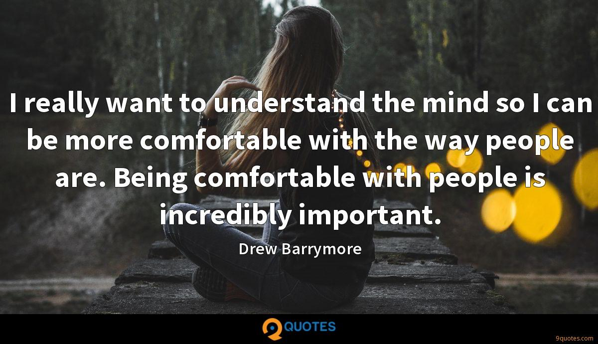 I really want to understand the mind so I can be more comfortable with the way people are. Being comfortable with people is incredibly important.