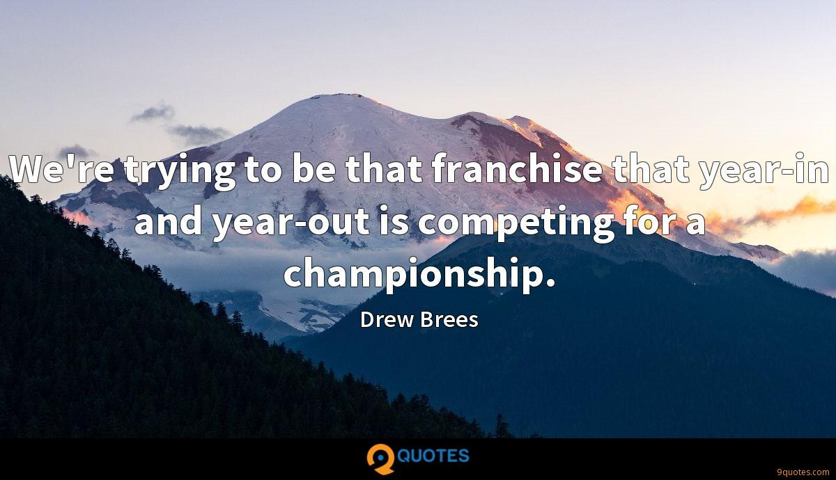 We're trying to be that franchise that year-in and year-out is competing for a championship.