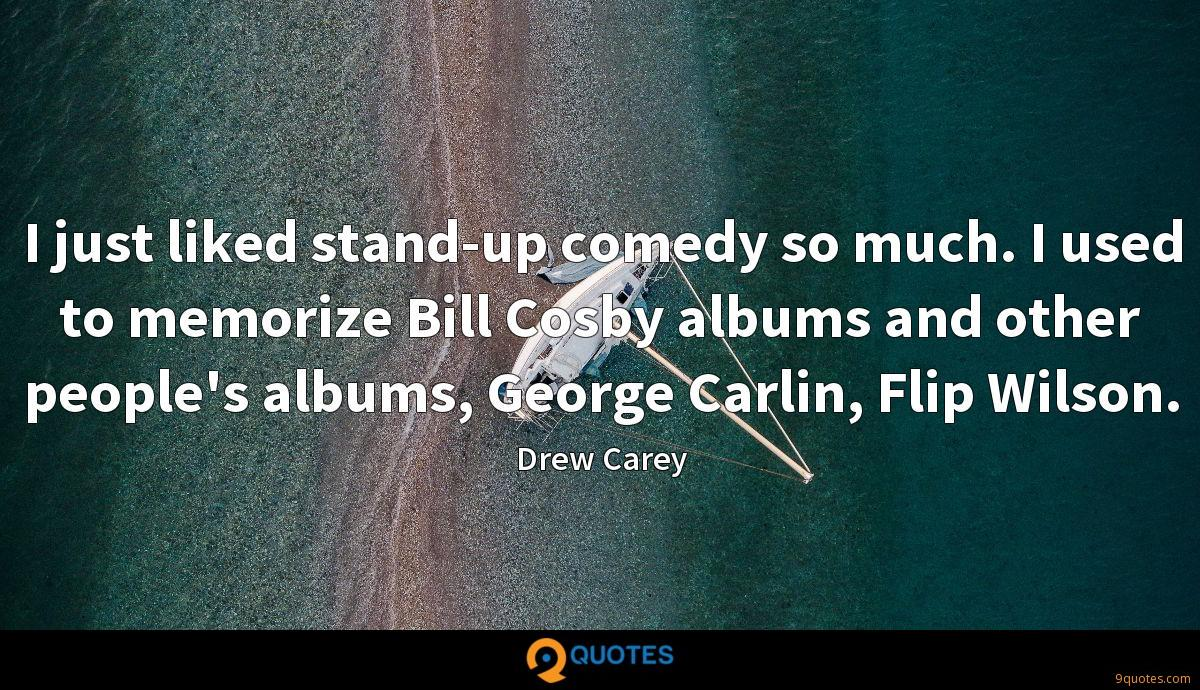 I just liked stand-up comedy so much. I used to memorize Bill Cosby albums and other people's albums, George Carlin, Flip Wilson.