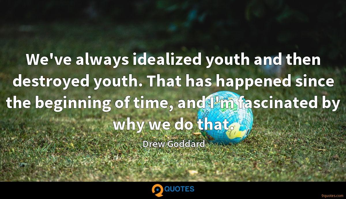 We've always idealized youth and then destroyed youth. That has happened since the beginning of time, and I'm fascinated by why we do that.