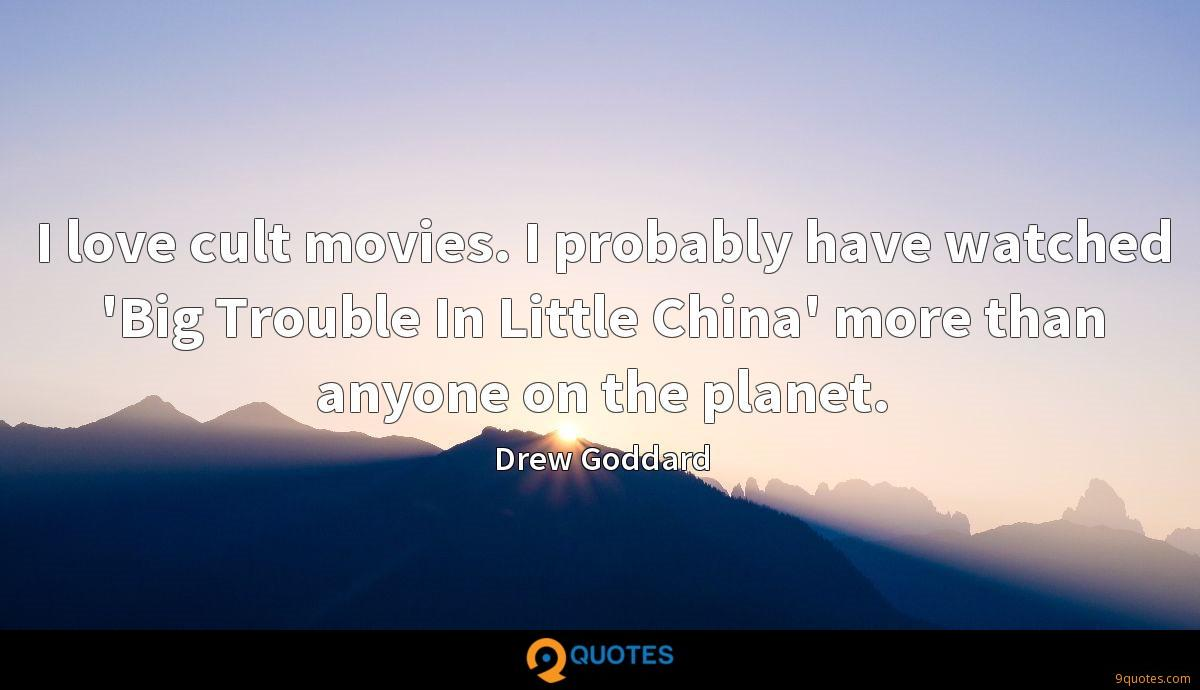 I love cult movies. I probably have watched 'Big Trouble In Little China' more than anyone on the planet.