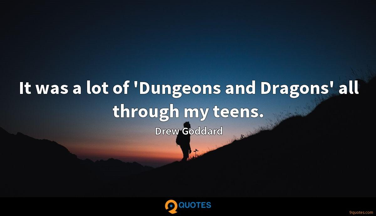 It was a lot of 'Dungeons and Dragons' all through my teens.