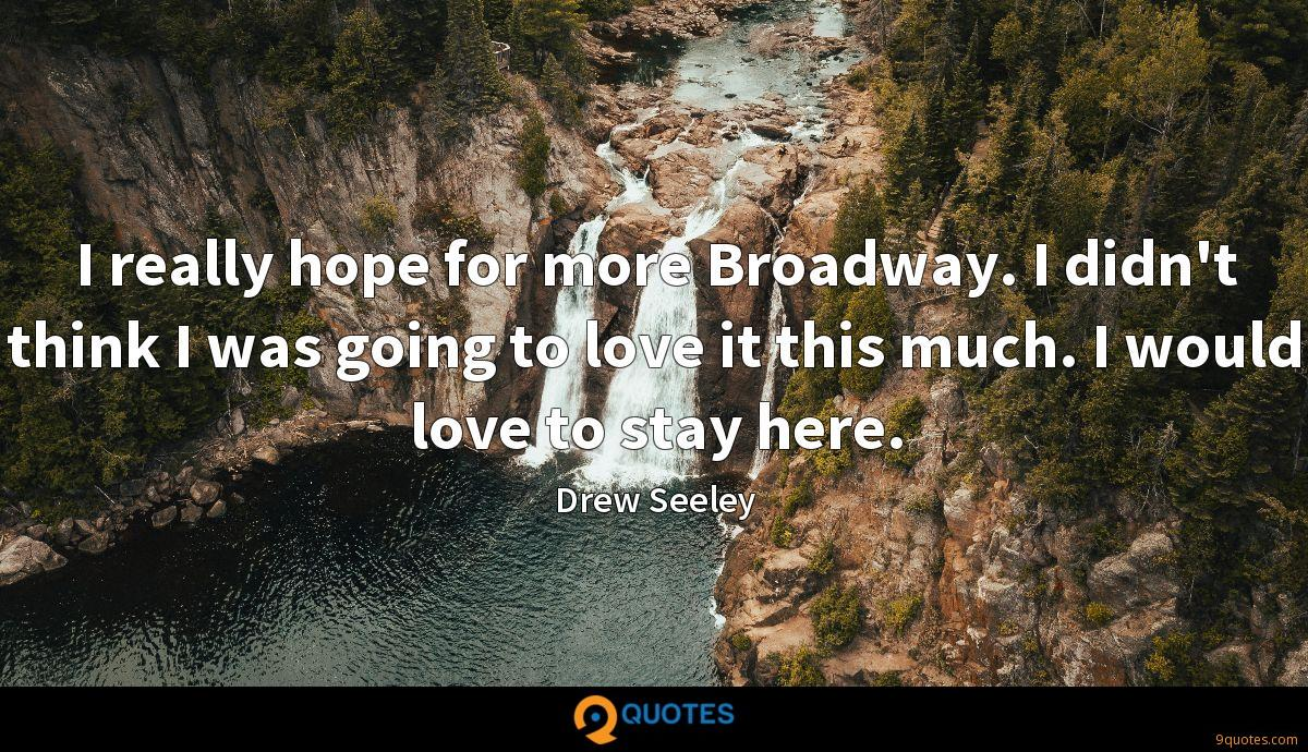 I really hope for more Broadway. I didn't think I was going to love it this much. I would love to stay here.