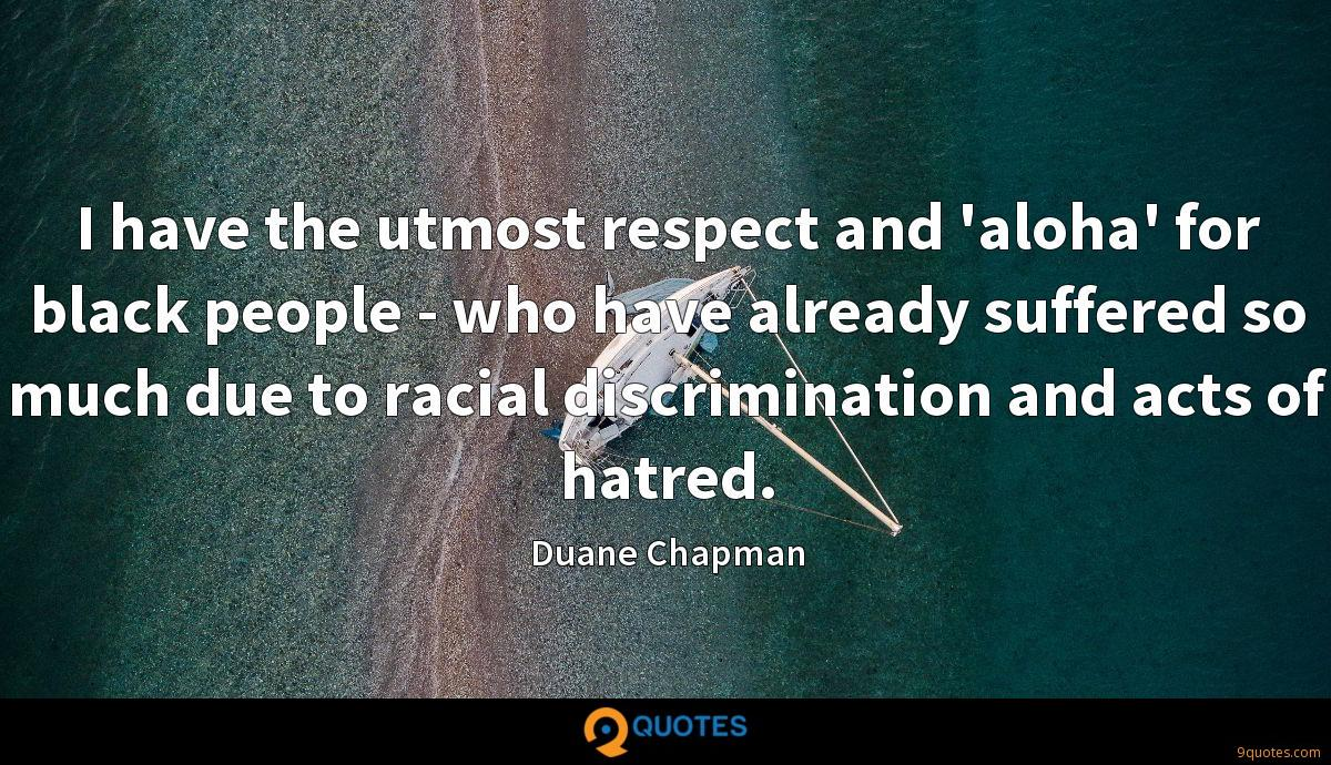 I have the utmost respect and 'aloha' for black people - who have already suffered so much due to racial discrimination and acts of hatred.
