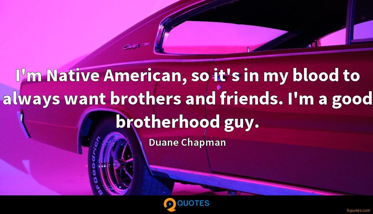 I'm Native American, so it's in my blood to always want brothers and friends. I'm a good brotherhood guy.