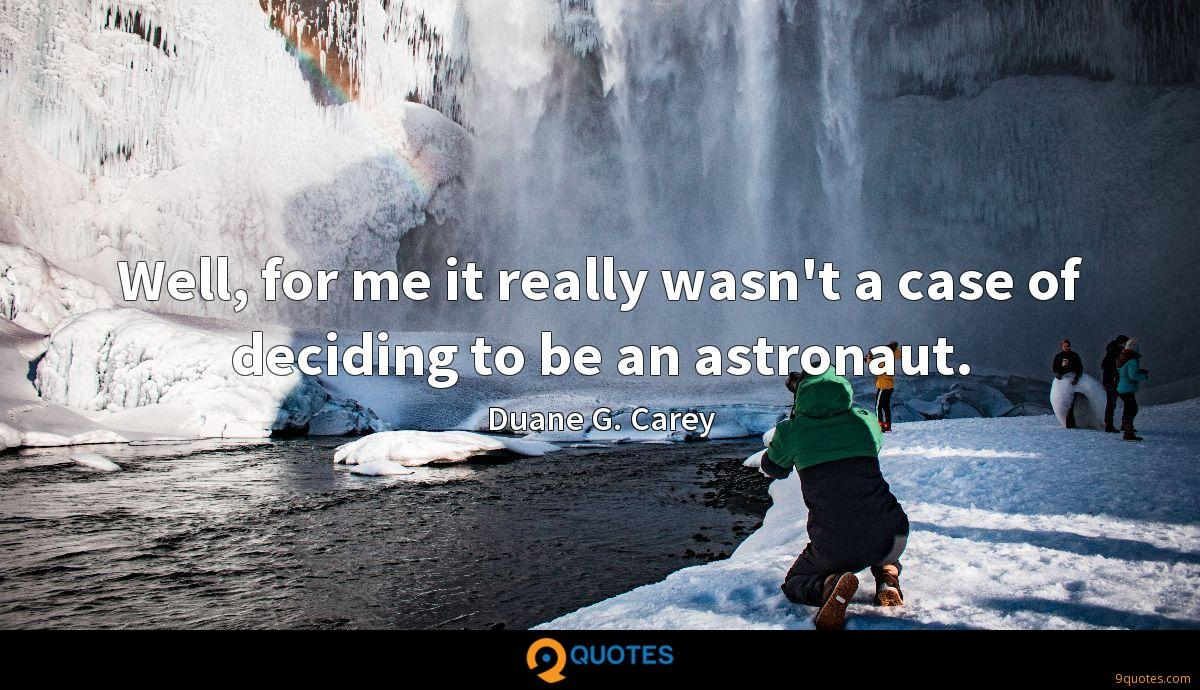 Well, for me it really wasn't a case of deciding to be an astronaut.