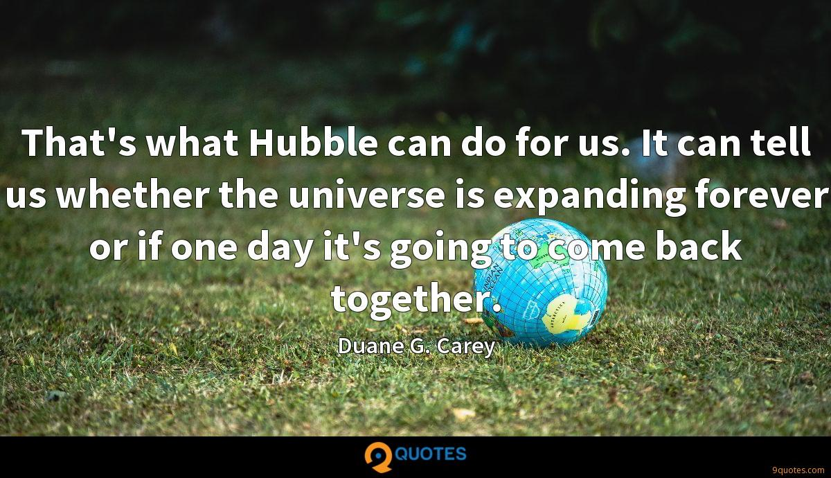 That's what Hubble can do for us. It can tell us whether the universe is expanding forever or if one day it's going to come back together.