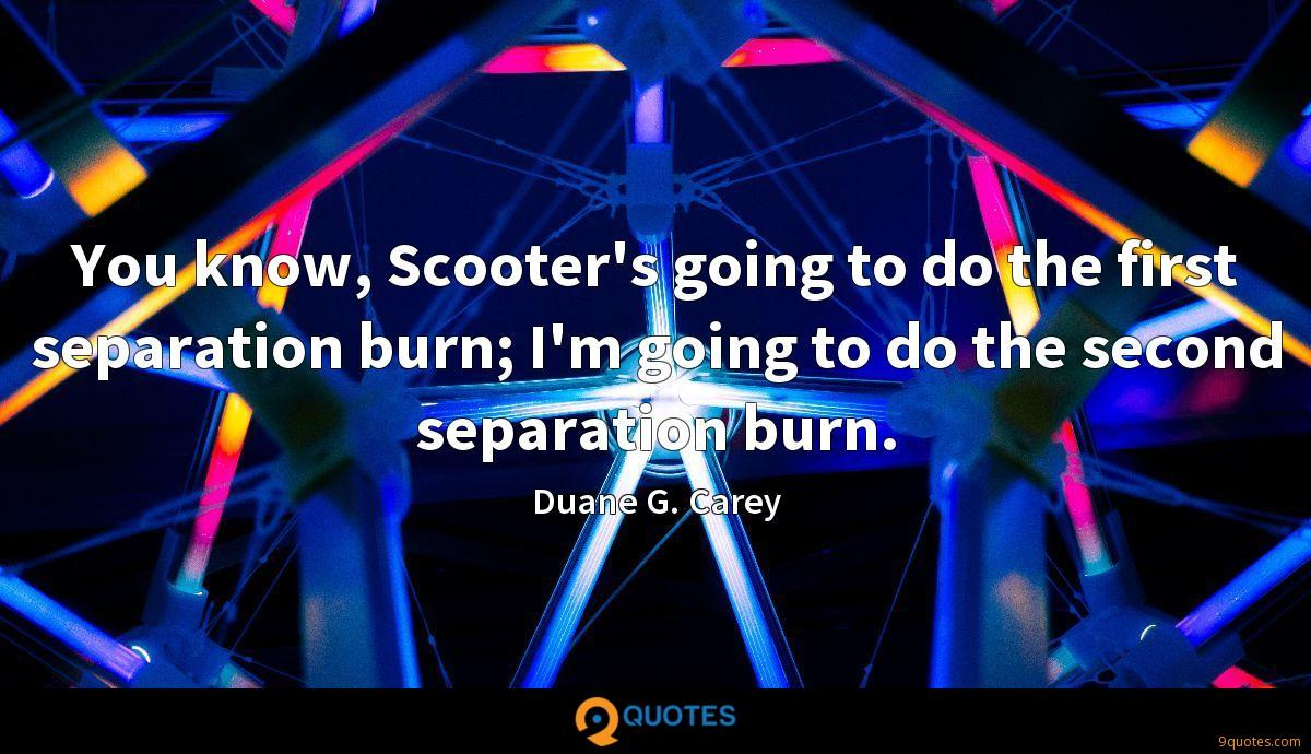You know, Scooter's going to do the first separation burn; I'm going to do the second separation burn.