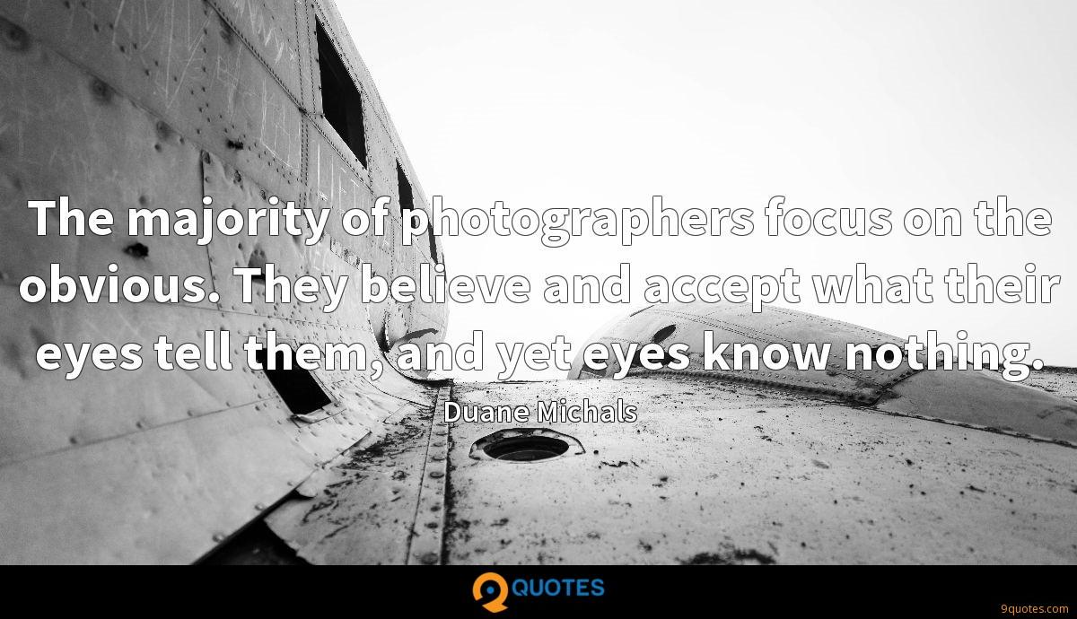 The majority of photographers focus on the obvious. They believe and accept what their eyes tell them, and yet eyes know nothing.