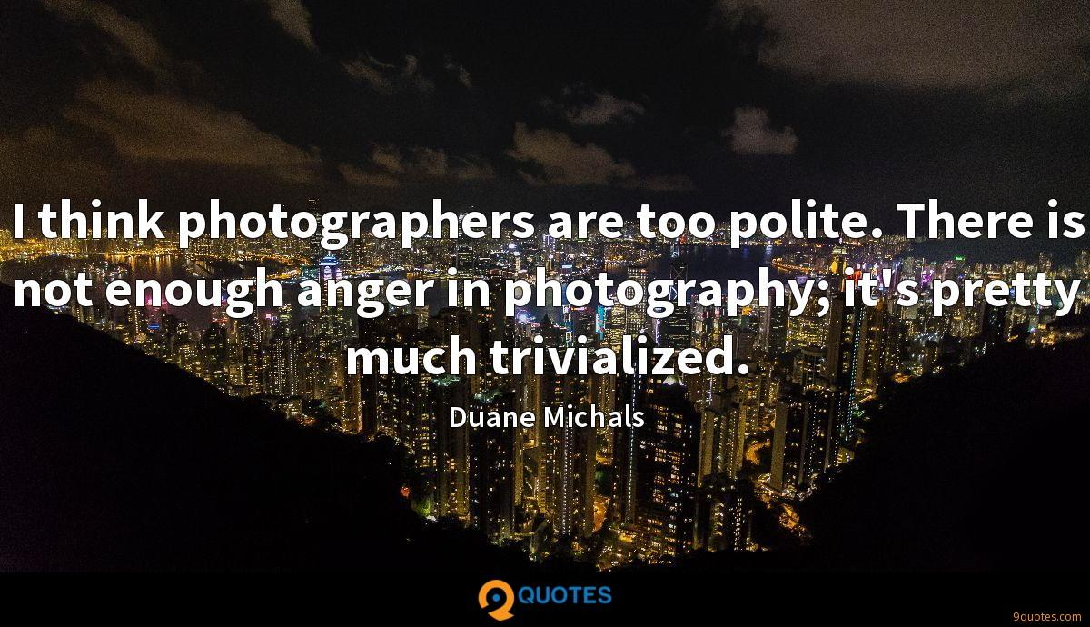 I think photographers are too polite. There is not enough anger in photography; it's pretty much trivialized.
