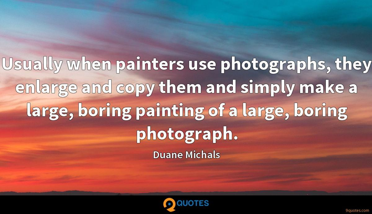 Usually when painters use photographs, they enlarge and copy them and simply make a large, boring painting of a large, boring photograph.