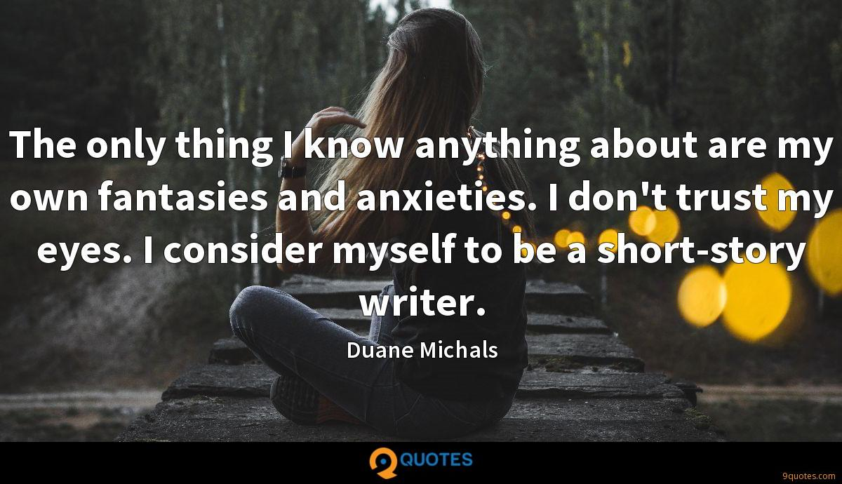 The only thing I know anything about are my own fantasies and anxieties. I don't trust my eyes. I consider myself to be a short-story writer.