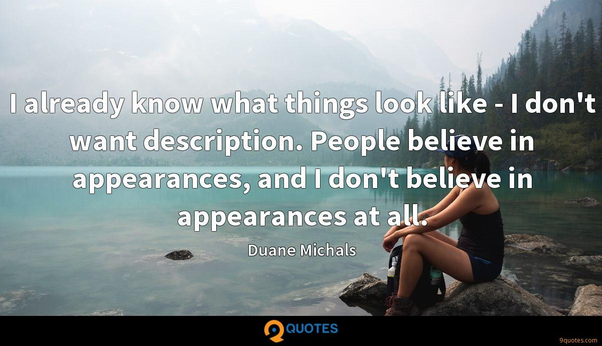 I already know what things look like - I don't want description. People believe in appearances, and I don't believe in appearances at all.
