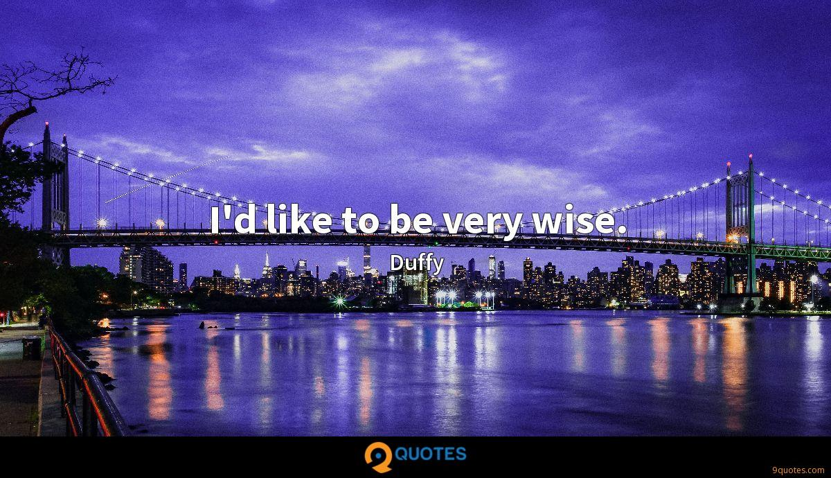 I'd like to be very wise.