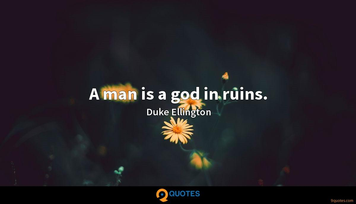 A man is a god in ruins.