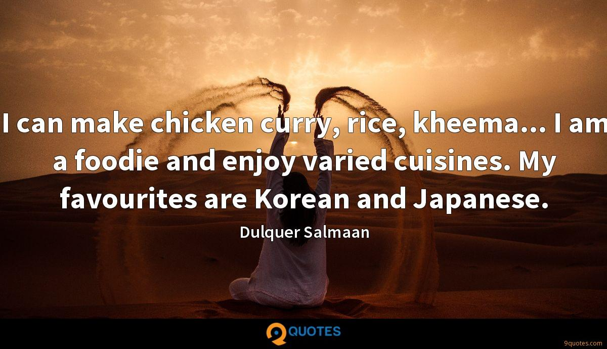 I can make chicken curry, rice, kheema... I am a foodie and enjoy varied cuisines. My favourites are Korean and Japanese.