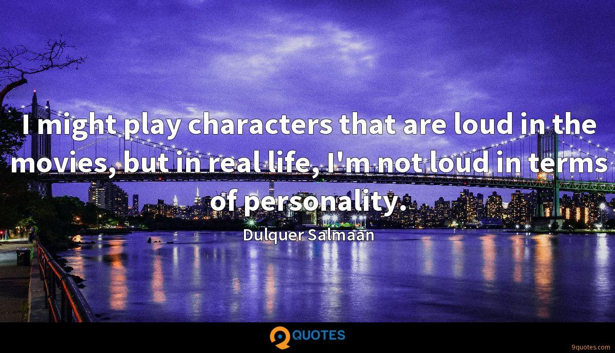 I might play characters that are loud in the movies, but in real life, I'm not loud in terms of personality.