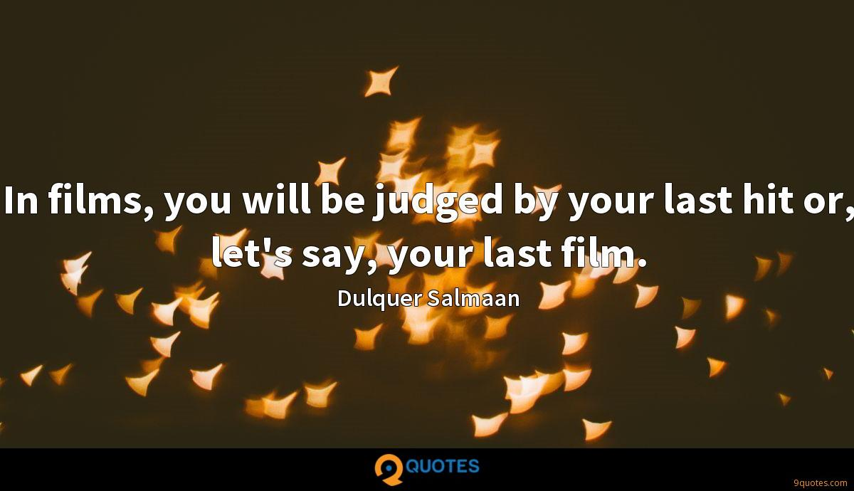 In films, you will be judged by your last hit or, let's say, your last film.