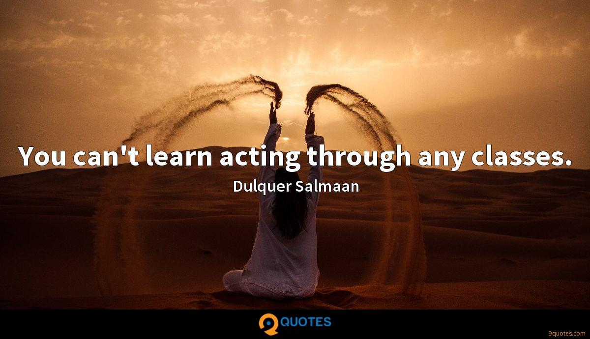 You can't learn acting through any classes.