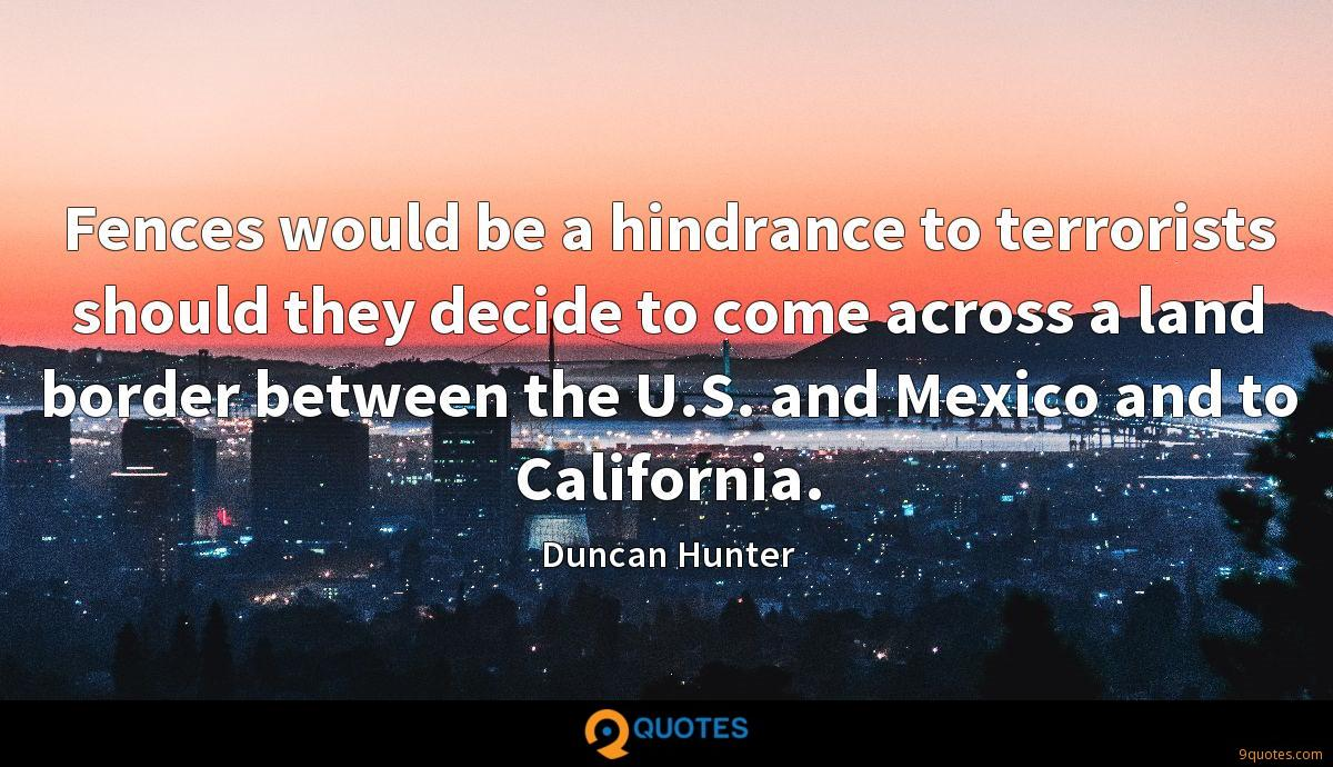 Fences would be a hindrance to terrorists should they decide to come across a land border between the U.S. and Mexico and to California.