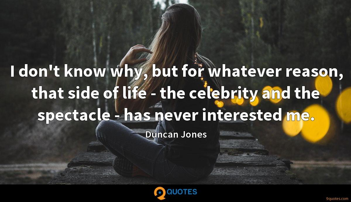 I don't know why, but for whatever reason, that side of life - the celebrity and the spectacle - has never interested me.