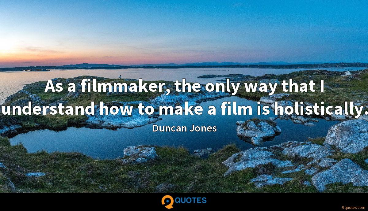 As a filmmaker, the only way that I understand how to make a film is holistically.