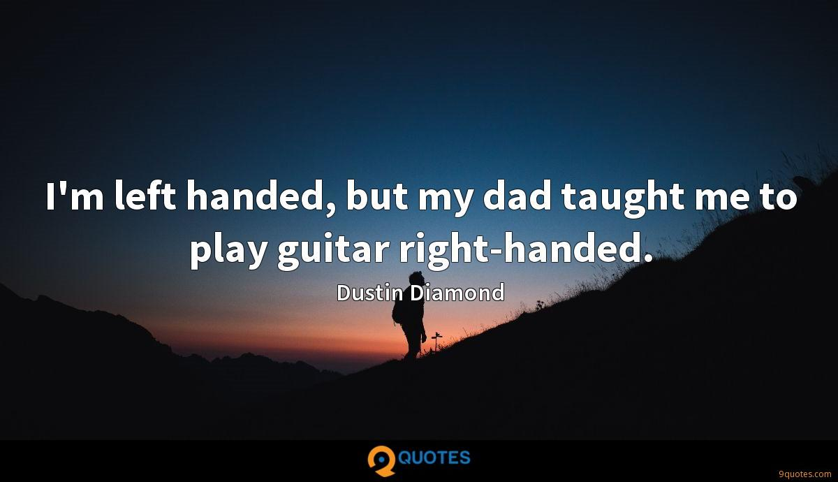 I'm left handed, but my dad taught me to play guitar right-handed.