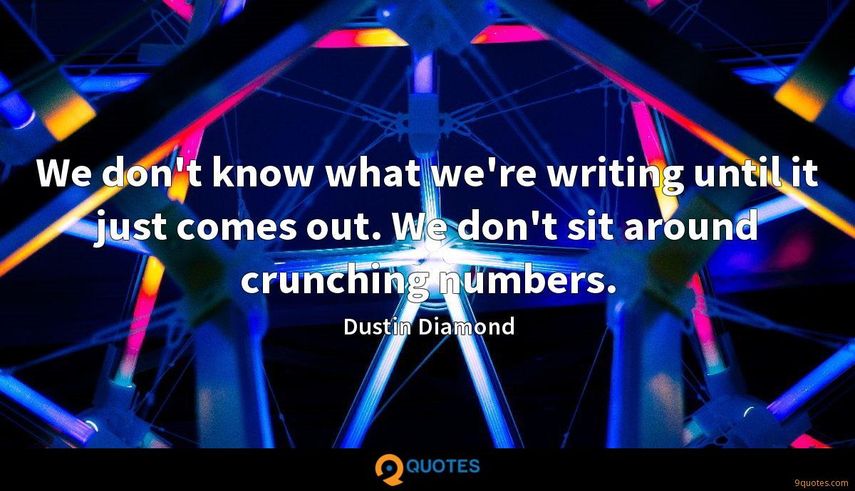 We don't know what we're writing until it just comes out. We don't sit around crunching numbers.
