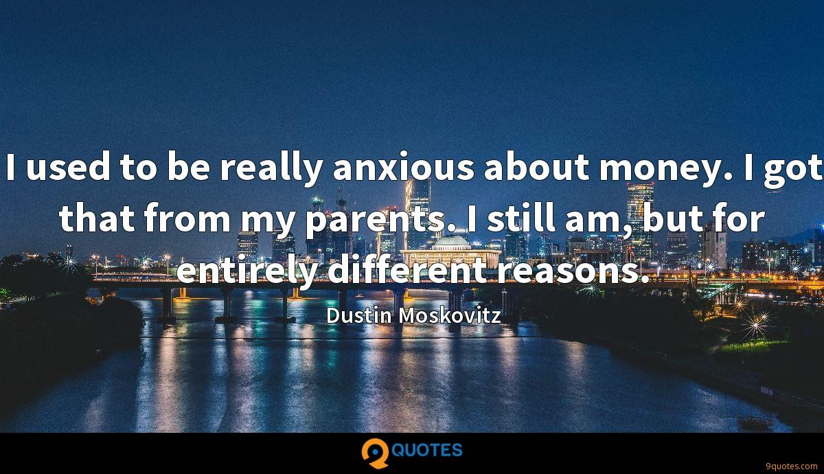 I used to be really anxious about money. I got that from my parents. I still am, but for entirely different reasons.