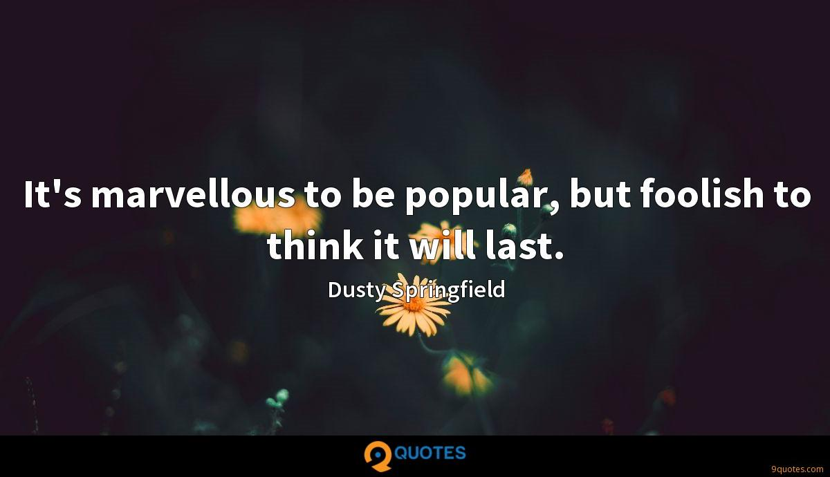 It's marvellous to be popular, but foolish to think it will last.