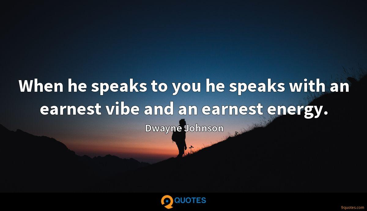 When he speaks to you he speaks with an earnest vibe and an earnest energy.