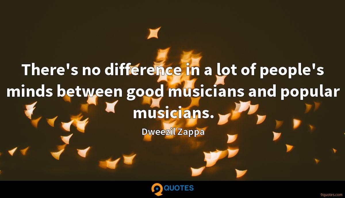 There's no difference in a lot of people's minds between good musicians and popular musicians.