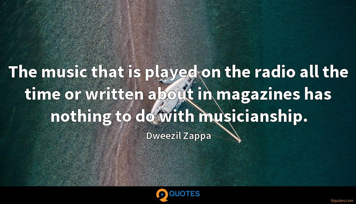 The music that is played on the radio all the time or written about in magazines has nothing to do with musicianship.