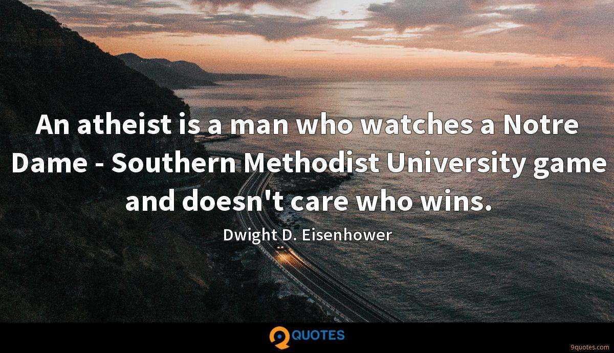 An atheist is a man who watches a Notre Dame - Southern Methodist University game and doesn't care who wins.
