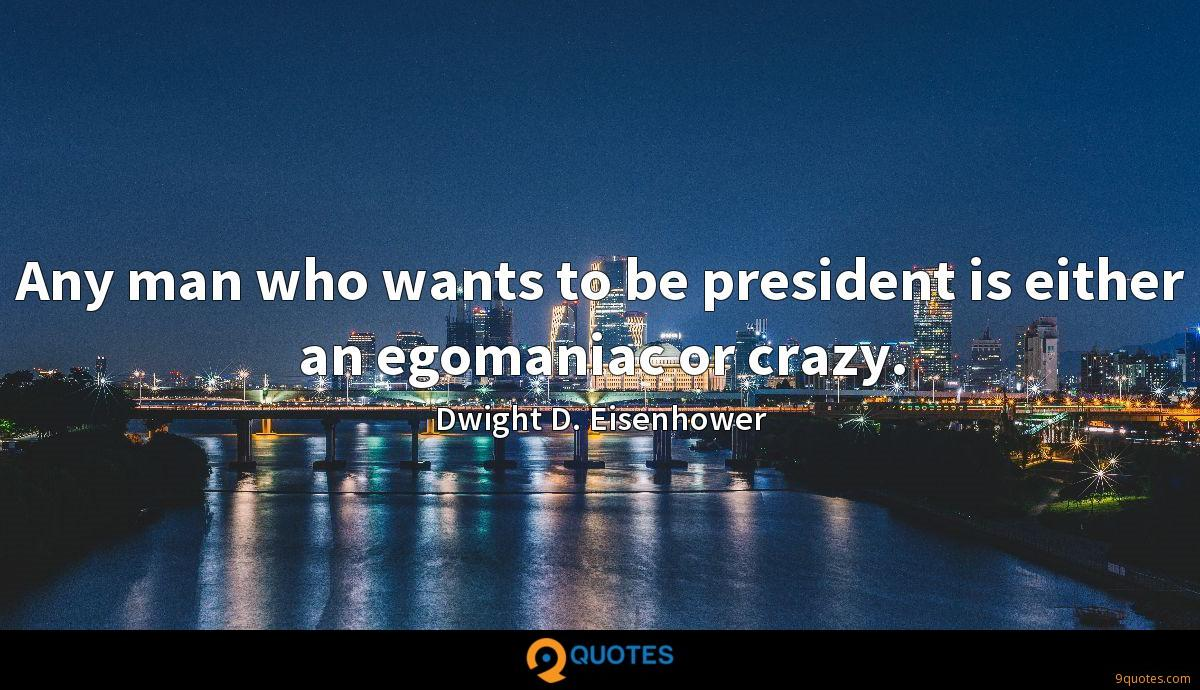 Any man who wants to be president is either an egomaniac or crazy.