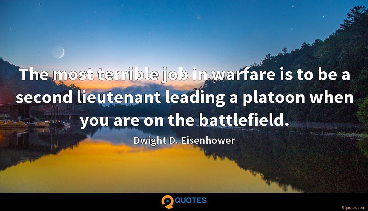 The most terrible job in warfare is to be a second lieutenant leading a platoon when you are on the battlefield.