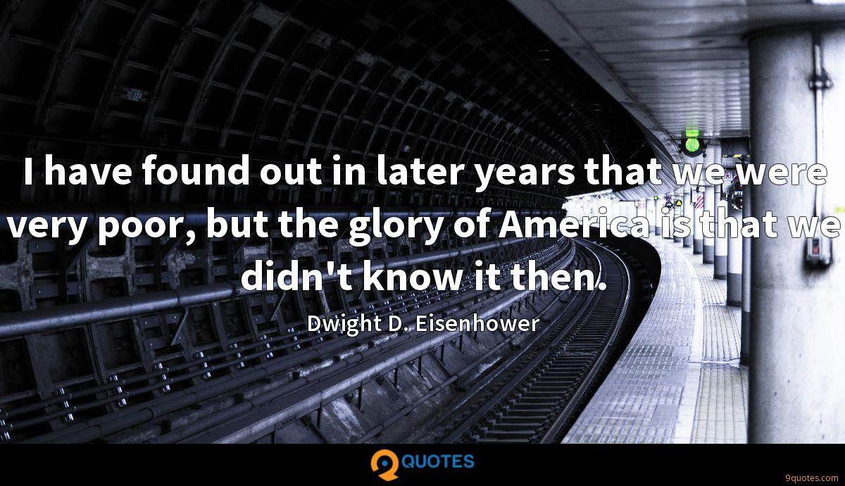 I have found out in later years that we were very poor, but the glory of America is that we didn't know it then.