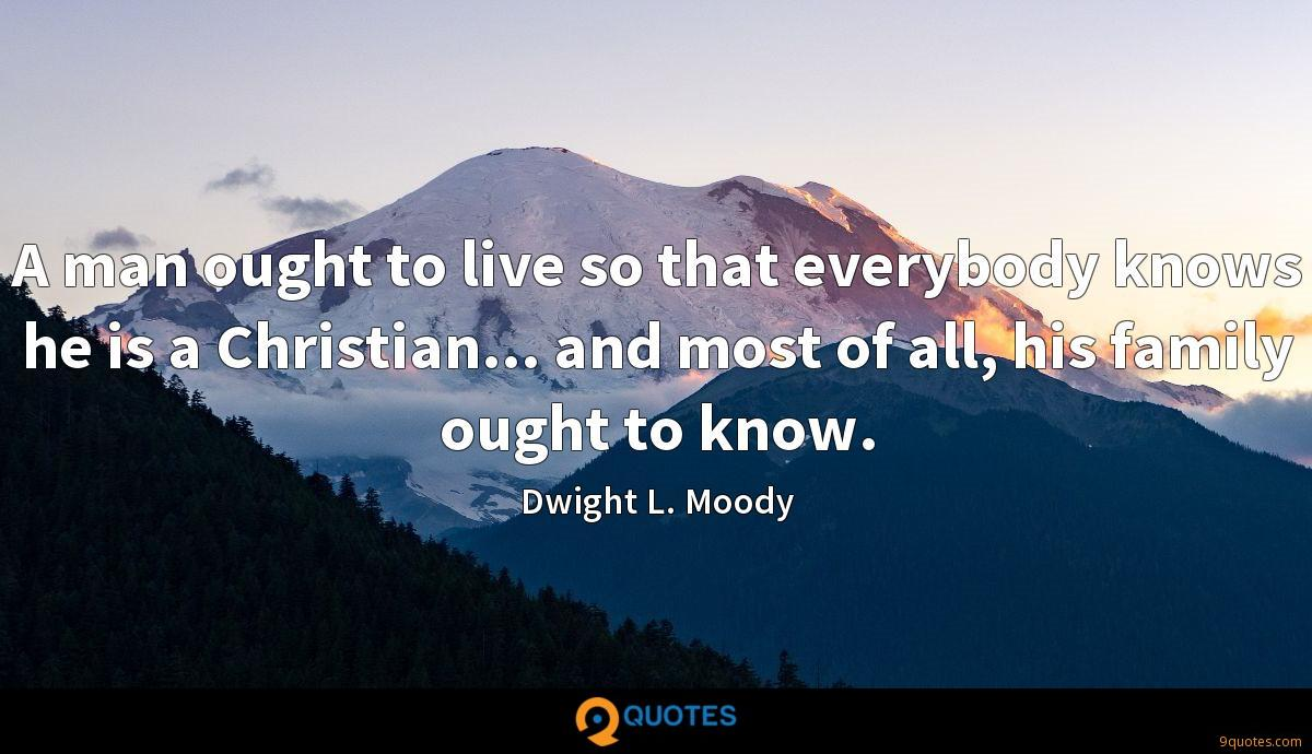 A man ought to live so that everybody knows he is a Christian... and most of all, his family ought to know.