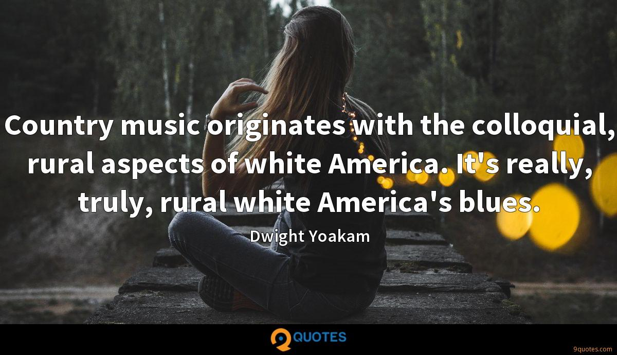 Country music originates with the colloquial, rural aspects of white America. It's really, truly, rural white America's blues.