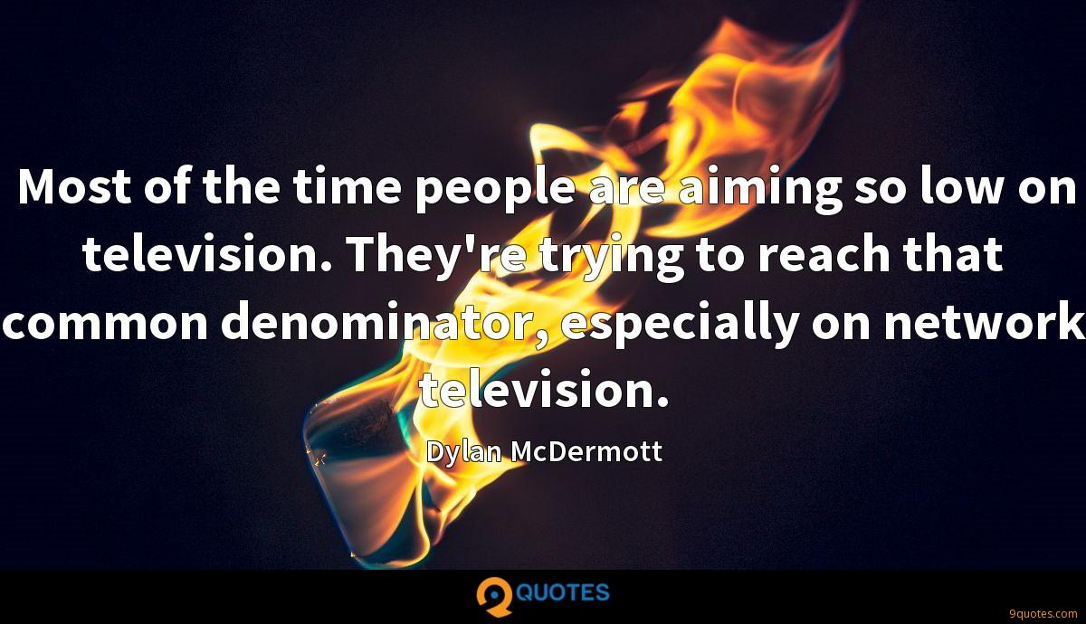 Most of the time people are aiming so low on television. They're trying to reach that common denominator, especially on network television.