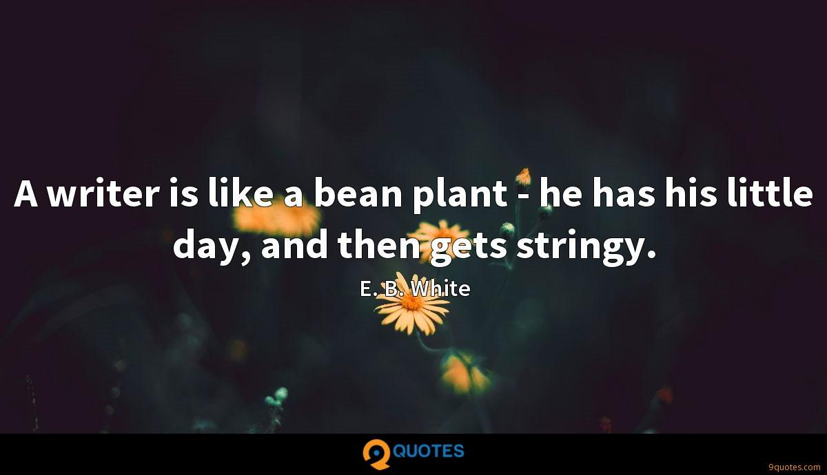 A writer is like a bean plant - he has his little day, and then gets stringy.