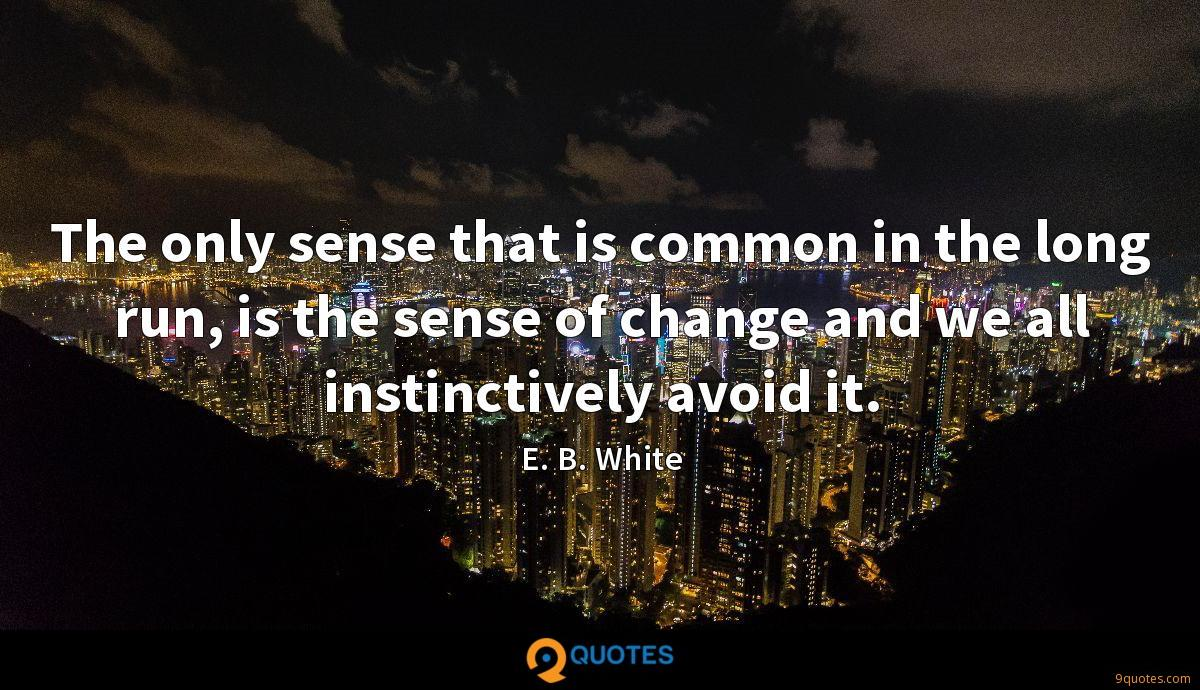The only sense that is common in the long run, is the sense of change and we all instinctively avoid it.