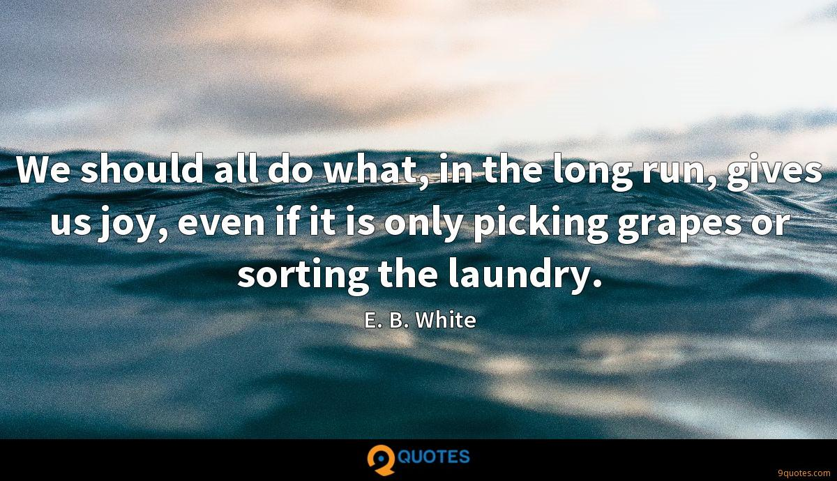 We should all do what, in the long run, gives us joy, even if it is only picking grapes or sorting the laundry.